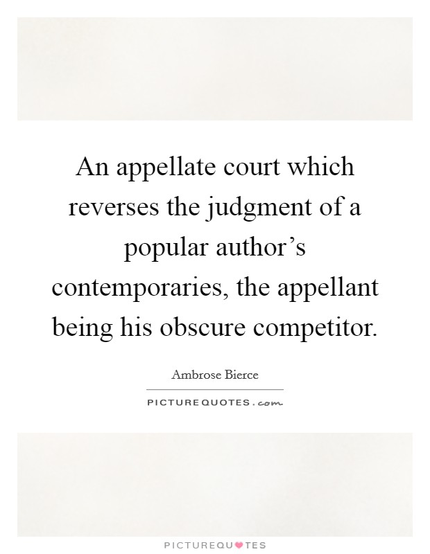 An appellate court which reverses the judgment of a popular author's contemporaries, the appellant being his obscure competitor Picture Quote #1