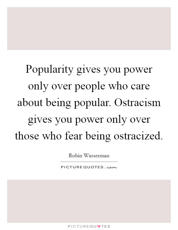 Popularity gives you power only over people who care about being popular. Ostracism gives you power only over those who fear being ostracized Picture Quote #1