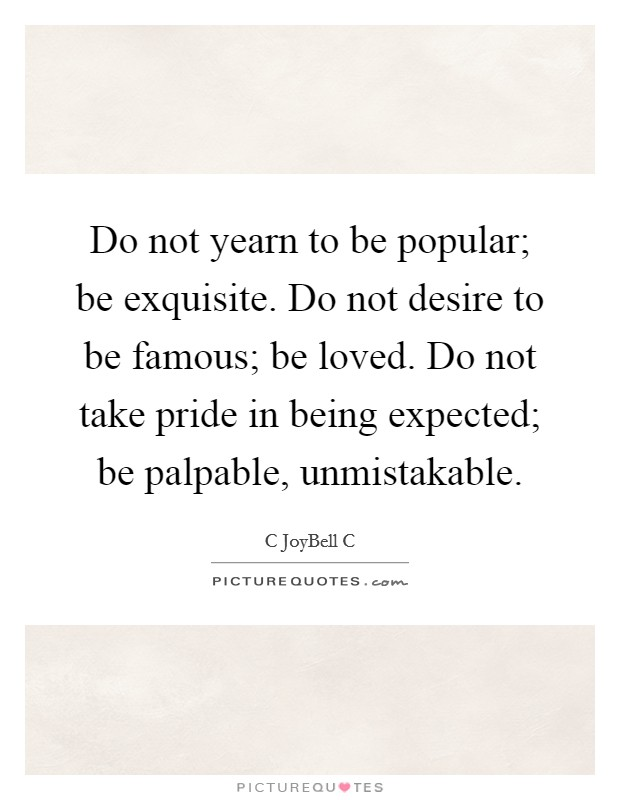 Do not yearn to be popular; be exquisite. Do not desire to be famous; be loved. Do not take pride in being expected; be palpable, unmistakable Picture Quote #1