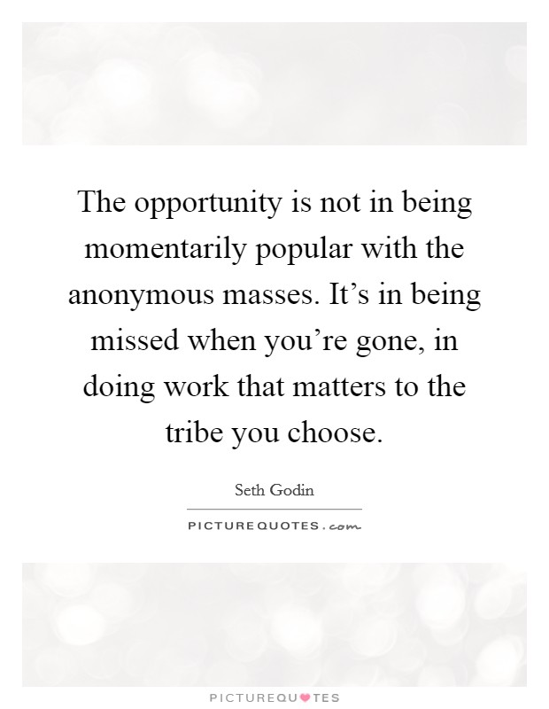 The opportunity is not in being momentarily popular with the anonymous masses. It's in being missed when you're gone, in doing work that matters to the tribe you choose Picture Quote #1