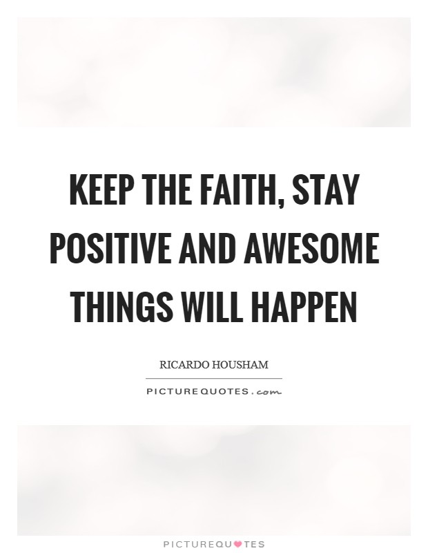 Keep the faith, stay positive and awesome things will happen Picture Quote #1