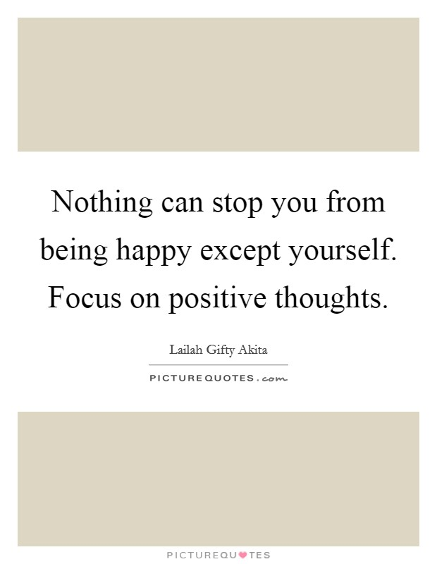 Nothing can stop you from being happy except yourself. Focus on positive thoughts Picture Quote #1