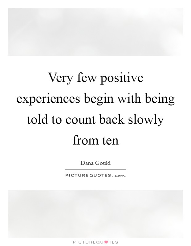 Very few positive experiences begin with being told to count back slowly from ten Picture Quote #1