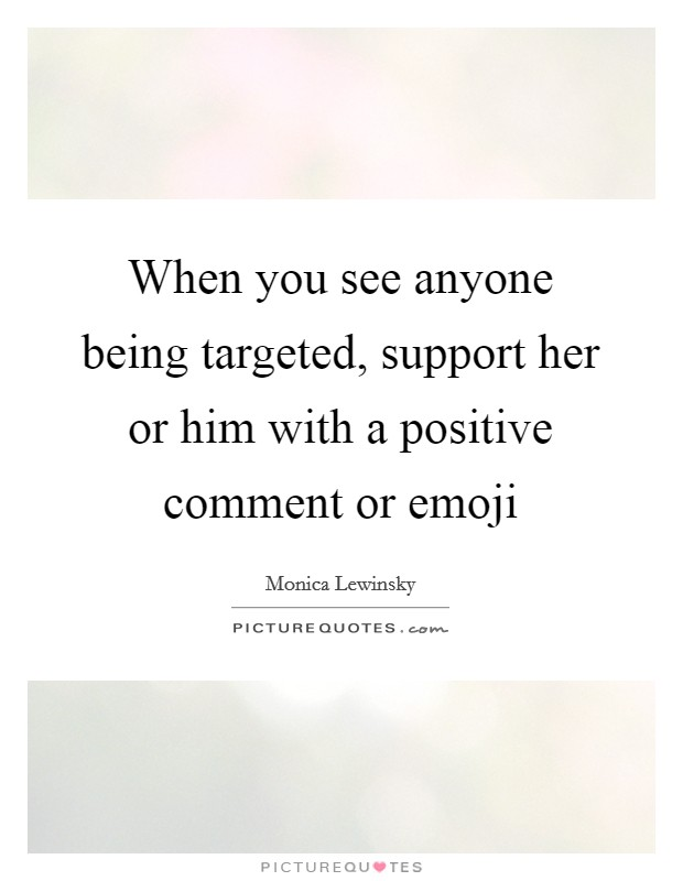 When you see anyone being targeted, support her or him with a positive comment or emoji Picture Quote #1