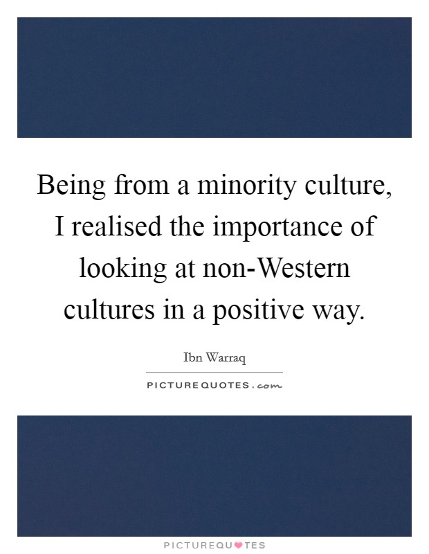 Being from a minority culture, I realised the importance of looking at non-Western cultures in a positive way Picture Quote #1