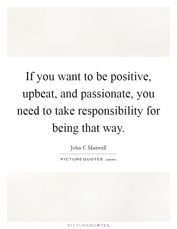 If you want to be positive, upbeat, and passionate, you need to take responsibility for being that way Picture Quote #1
