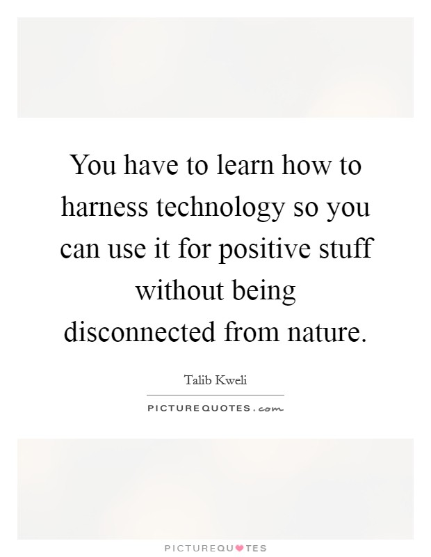 You have to learn how to harness technology so you can use it for positive stuff without being disconnected from nature Picture Quote #1