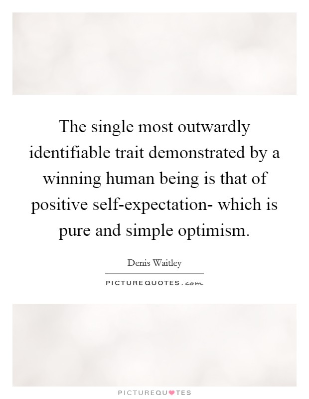 The single most outwardly identifiable trait demonstrated by a winning human being is that of positive self-expectation- which is pure and simple optimism Picture Quote #1