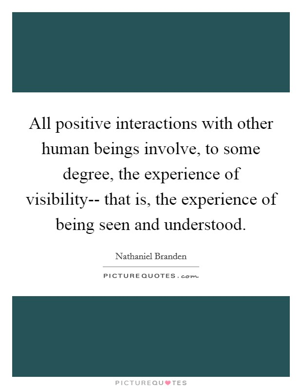 All positive interactions with other human beings involve, to some degree, the experience of visibility-- that is, the experience of being seen and understood Picture Quote #1