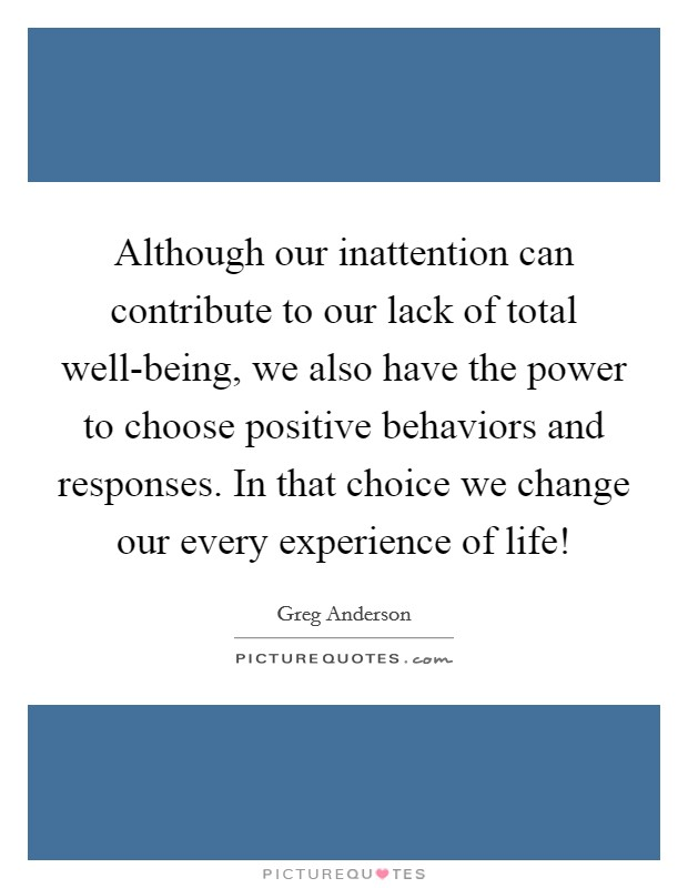 Although our inattention can contribute to our lack of total well-being, we also have the power to choose positive behaviors and responses. In that choice we change our every experience of life! Picture Quote #1