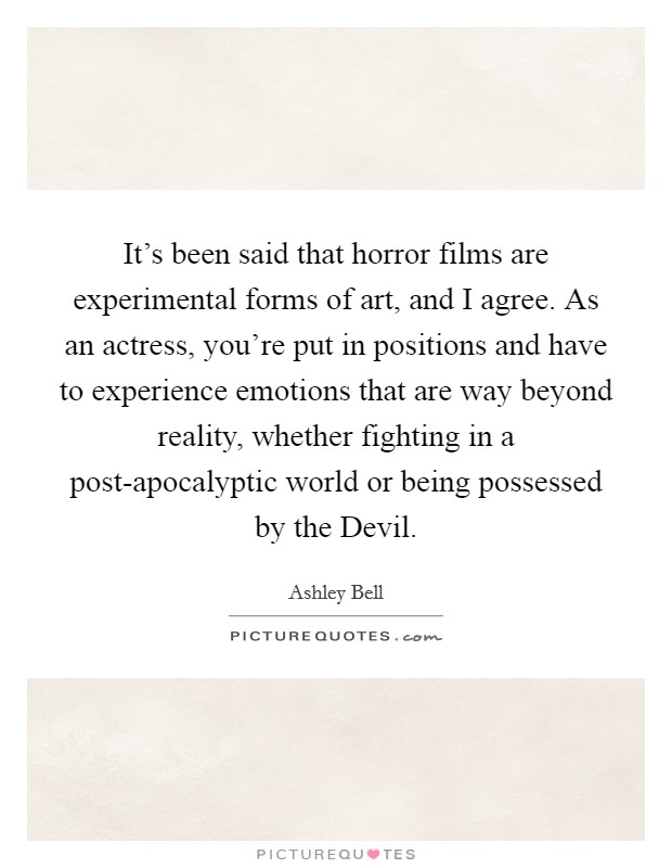 It's been said that horror films are experimental forms of art, and I agree. As an actress, you're put in positions and have to experience emotions that are way beyond reality, whether fighting in a post-apocalyptic world or being possessed by the Devil. Picture Quote #1