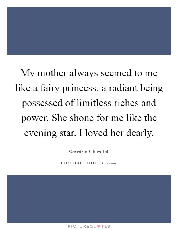 My mother always seemed to me like a fairy princess: a radiant being possessed of limitless riches and power. She shone for me like the evening star. I loved her dearly Picture Quote #1