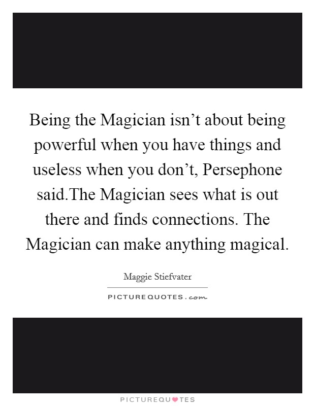 Being the Magician isn't about being powerful when you have things and useless when you don't, Persephone said.The Magician sees what is out there and finds connections. The Magician can make anything magical Picture Quote #1