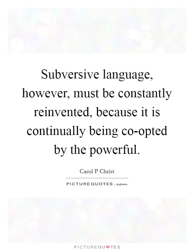 Subversive language, however, must be constantly reinvented, because it is continually being co-opted by the powerful Picture Quote #1