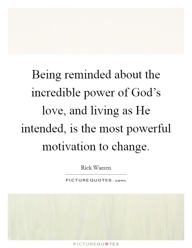 Being reminded about the incredible power of God's love, and living as He intended, is the most powerful motivation to change Picture Quote #1