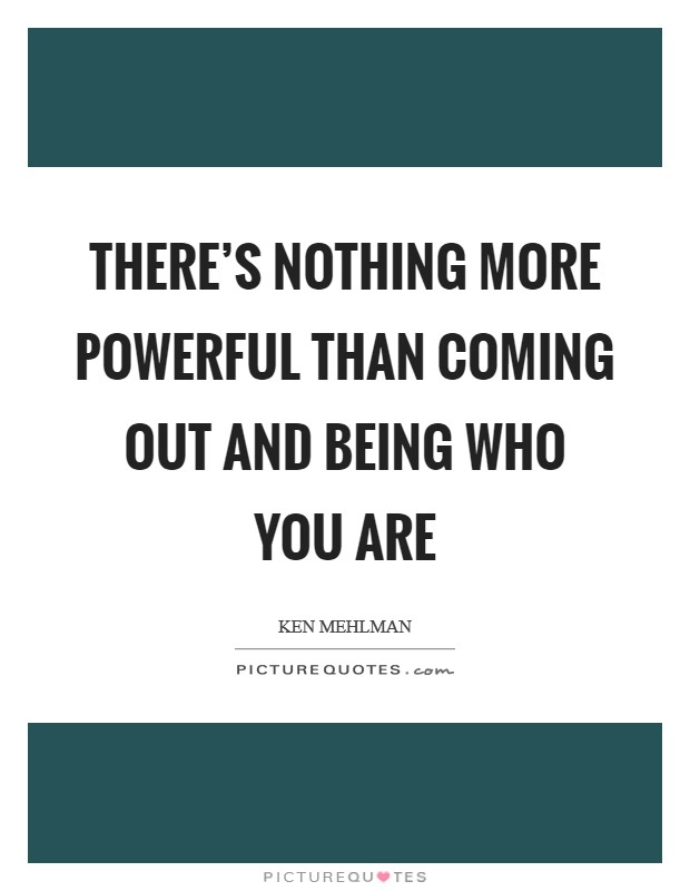 There's nothing more powerful than coming out and being who you are Picture Quote #1