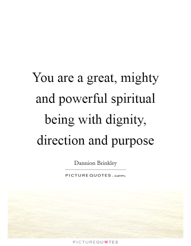 You are a great, mighty and powerful spiritual being with dignity, direction and purpose Picture Quote #1