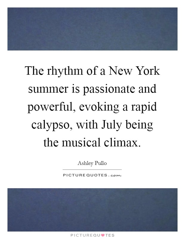 The rhythm of a New York summer is passionate and powerful, evoking a rapid calypso, with July being the musical climax Picture Quote #1
