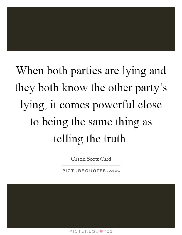 When both parties are lying and they both know the other party's lying, it comes powerful close to being the same thing as telling the truth Picture Quote #1