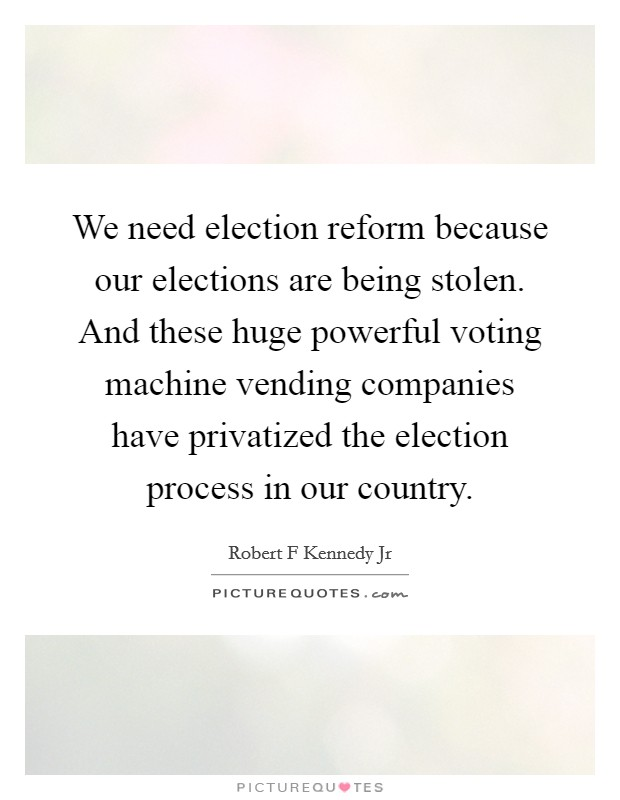 We need election reform because our elections are being stolen. And these huge powerful voting machine vending companies have privatized the election process in our country Picture Quote #1