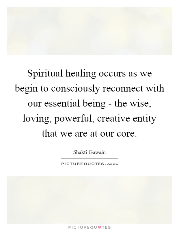Spiritual healing occurs as we begin to consciously reconnect with our essential being - the wise, loving, powerful, creative entity that we are at our core Picture Quote #1