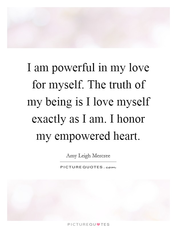I am powerful in my love for myself. The truth of my being is I love myself exactly as I am. I honor my empowered heart Picture Quote #1