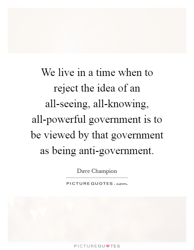 We live in a time when to reject the idea of an all-seeing, all-knowing, all-powerful government is to be viewed by that government as being anti-government Picture Quote #1