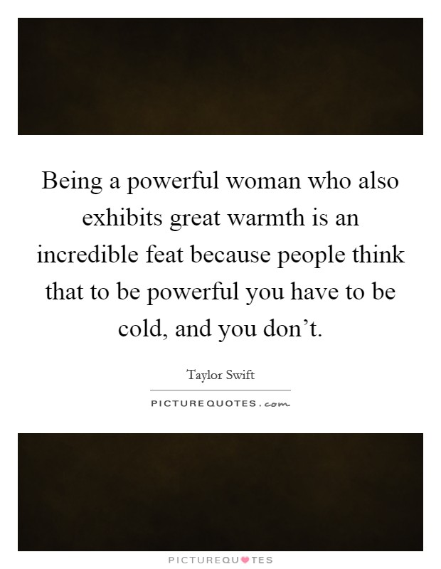 Being a powerful woman who also exhibits great warmth is an incredible feat because people think that to be powerful you have to be cold, and you don't Picture Quote #1