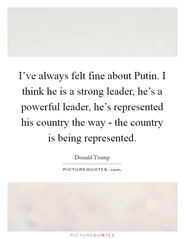 I've always felt fine about Putin. I think he is a strong leader, he's a powerful leader, he's represented his country the way - the country is being represented Picture Quote #1