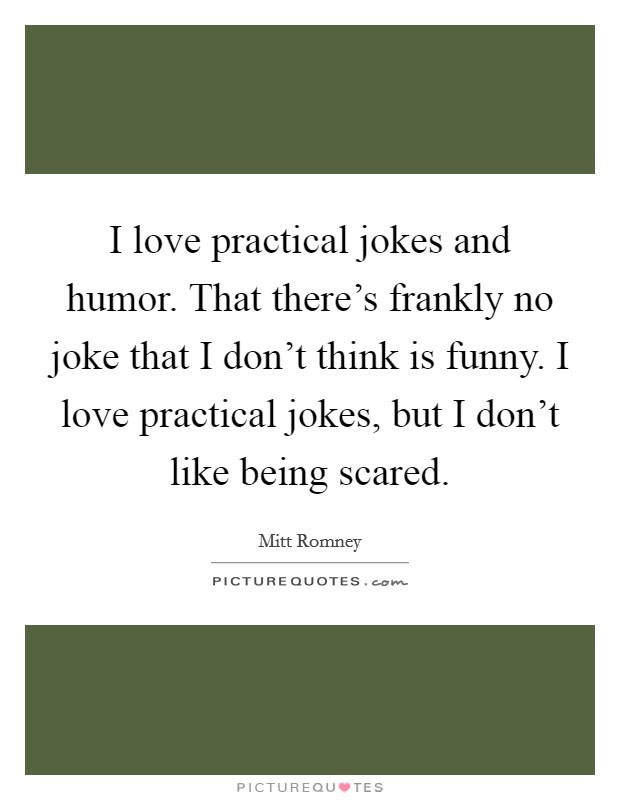 I love practical jokes and humor. That there's frankly no joke that I don't think is funny. I love practical jokes, but I don't like being scared Picture Quote #1