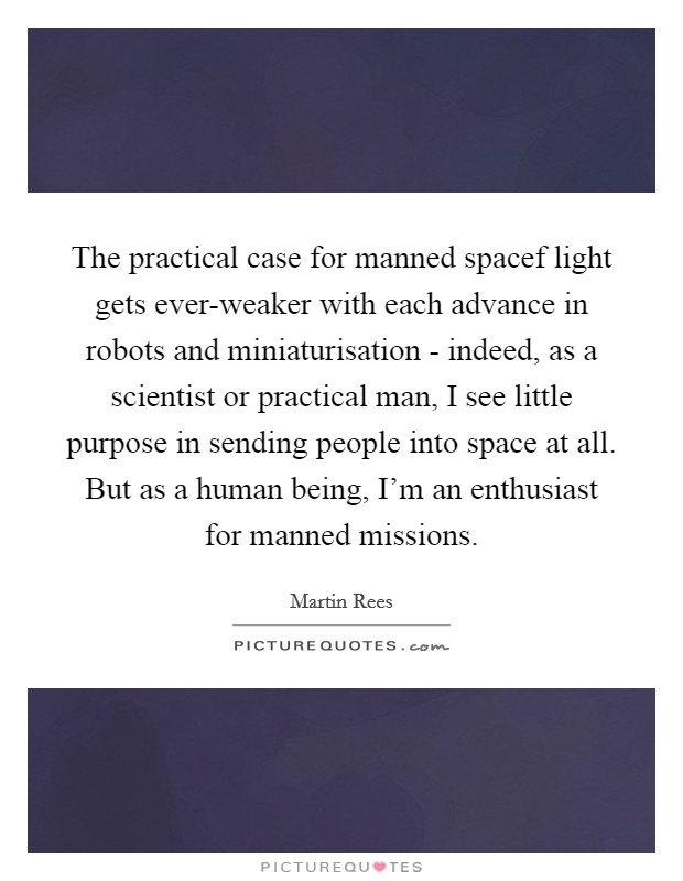 The practical case for manned spacef light gets ever-weaker with each advance in robots and miniaturisation - indeed, as a scientist or practical man, I see little purpose in sending people into space at all. But as a human being, I'm an enthusiast for manned missions Picture Quote #1