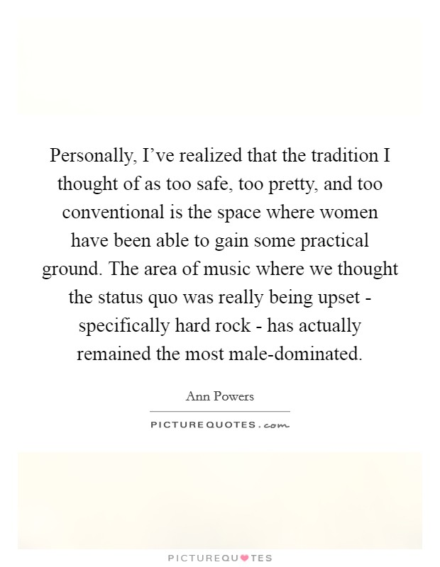 Personally, I've realized that the tradition I thought of as too safe, too pretty, and too conventional is the space where women have been able to gain some practical ground. The area of music where we thought the status quo was really being upset - specifically hard rock - has actually remained the most male-dominated Picture Quote #1
