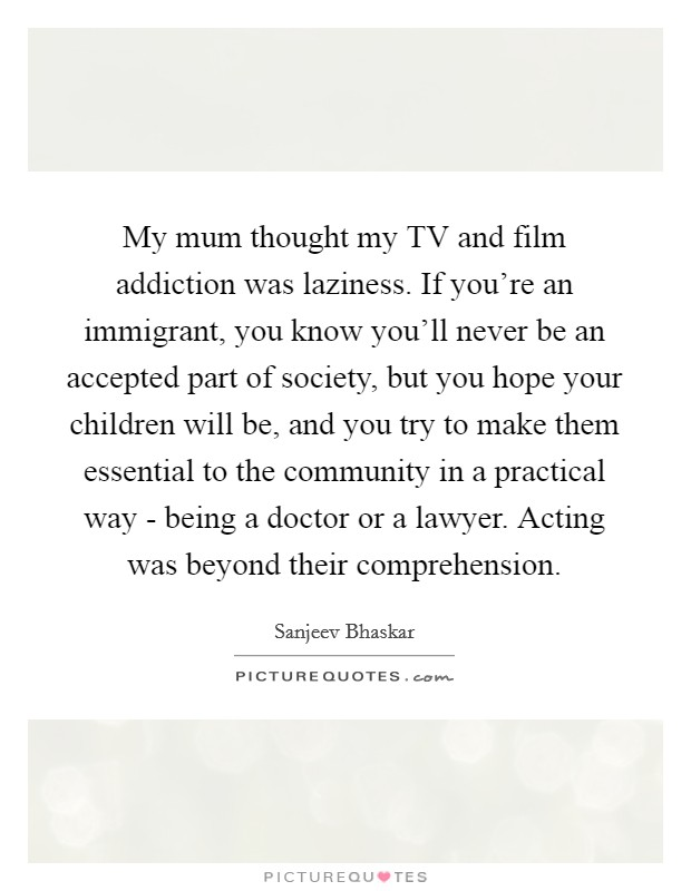 My mum thought my TV and film addiction was laziness. If you're an immigrant, you know you'll never be an accepted part of society, but you hope your children will be, and you try to make them essential to the community in a practical way - being a doctor or a lawyer. Acting was beyond their comprehension Picture Quote #1