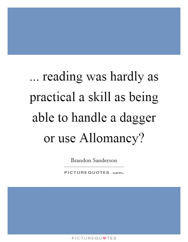 ... reading was hardly as practical a skill as being able to handle a dagger or use Allomancy? Picture Quote #1