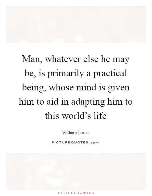 Man, whatever else he may be, is primarily a practical being, whose mind is given him to aid in adapting him to this world's life Picture Quote #1