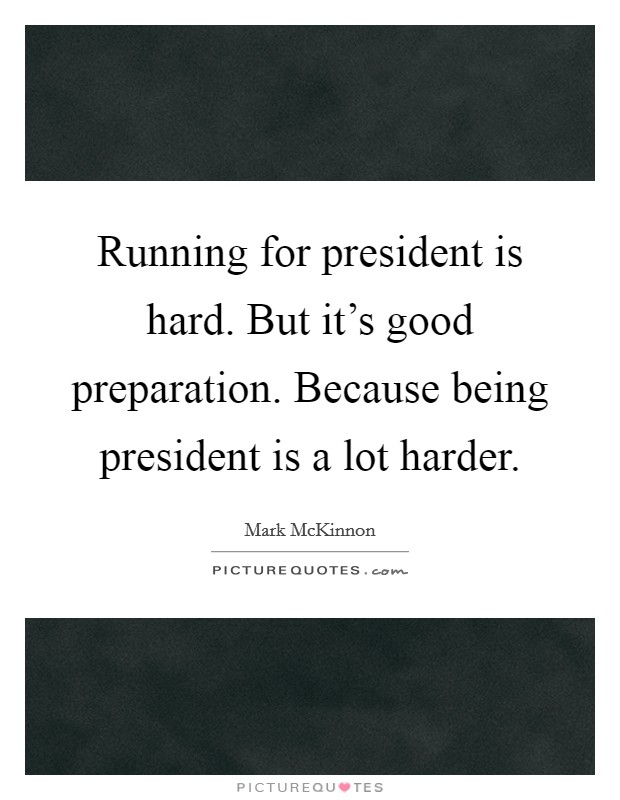 Running for president is hard. But it's good preparation. Because being president is a lot harder Picture Quote #1