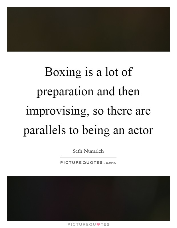 Boxing is a lot of preparation and then improvising, so there are parallels to being an actor Picture Quote #1