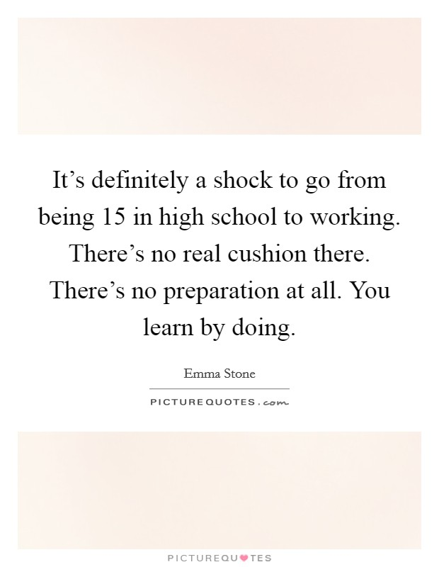 It's definitely a shock to go from being 15 in high school to working. There's no real cushion there. There's no preparation at all. You learn by doing Picture Quote #1