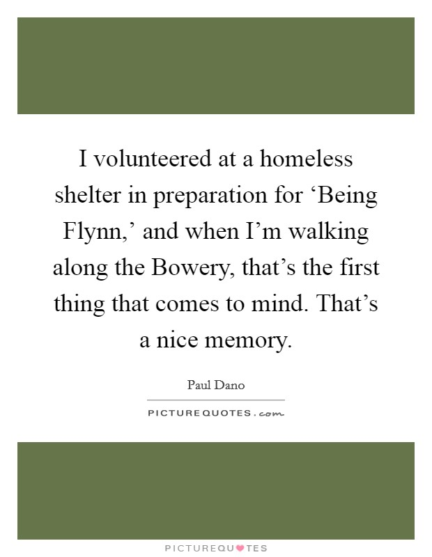 I volunteered at a homeless shelter in preparation for 'Being Flynn,' and when I'm walking along the Bowery, that's the first thing that comes to mind. That's a nice memory Picture Quote #1