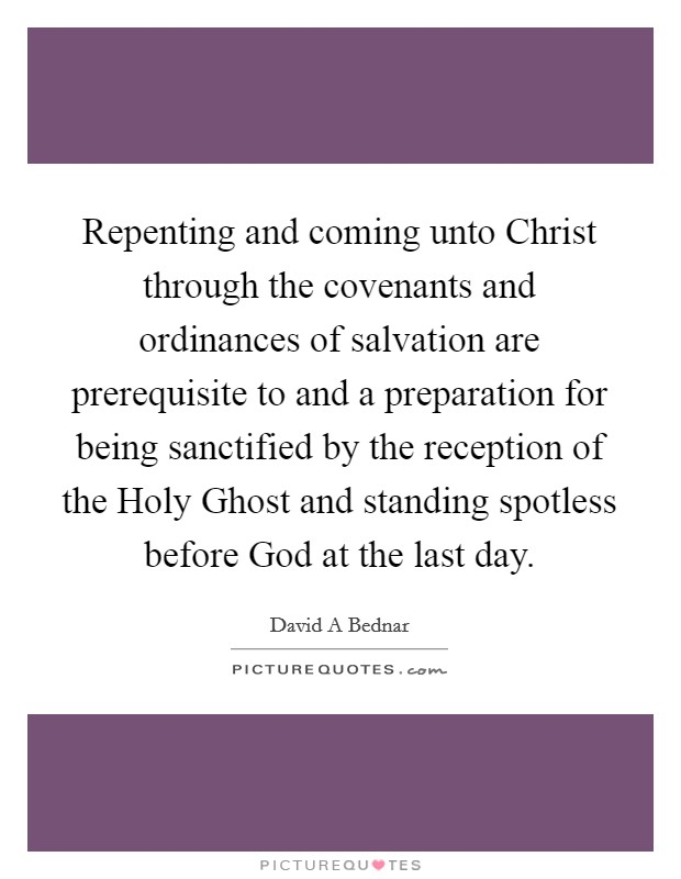 Repenting and coming unto Christ through the covenants and ordinances of salvation are prerequisite to and a preparation for being sanctified by the reception of the Holy Ghost and standing spotless before God at the last day Picture Quote #1