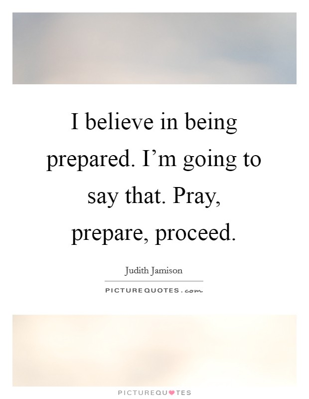 I believe in being prepared. I'm going to say that. Pray, prepare, proceed Picture Quote #1