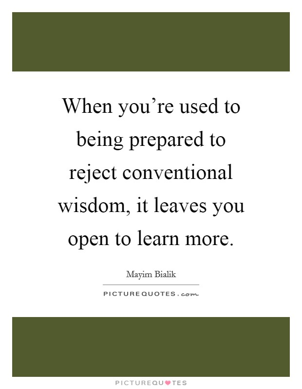 When you're used to being prepared to reject conventional wisdom, it leaves you open to learn more Picture Quote #1