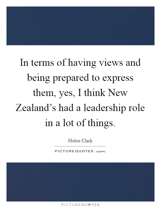 In terms of having views and being prepared to express them, yes, I think New Zealand's had a leadership role in a lot of things Picture Quote #1