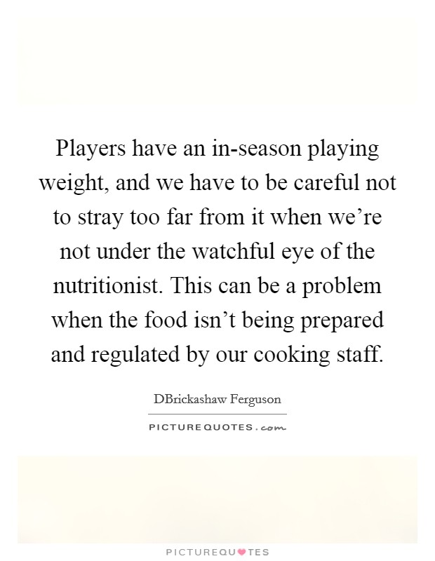 Players have an in-season playing weight, and we have to be careful not to stray too far from it when we're not under the watchful eye of the nutritionist. This can be a problem when the food isn't being prepared and regulated by our cooking staff Picture Quote #1