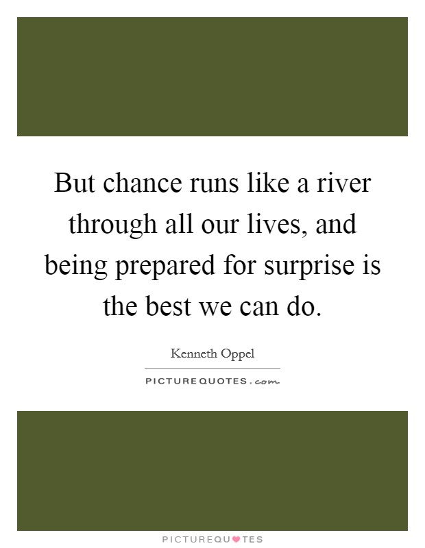 But chance runs like a river through all our lives, and being prepared for surprise is the best we can do Picture Quote #1