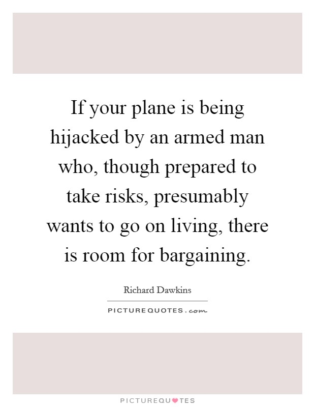 If your plane is being hijacked by an armed man who, though prepared to take risks, presumably wants to go on living, there is room for bargaining Picture Quote #1