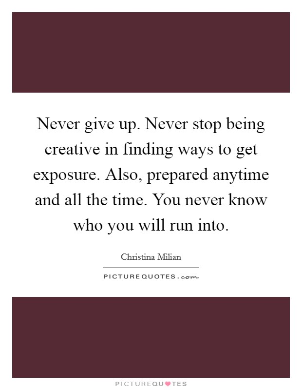 Never give up. Never stop being creative in finding ways to get exposure. Also, prepared anytime and all the time. You never know who you will run into. Picture Quote #1