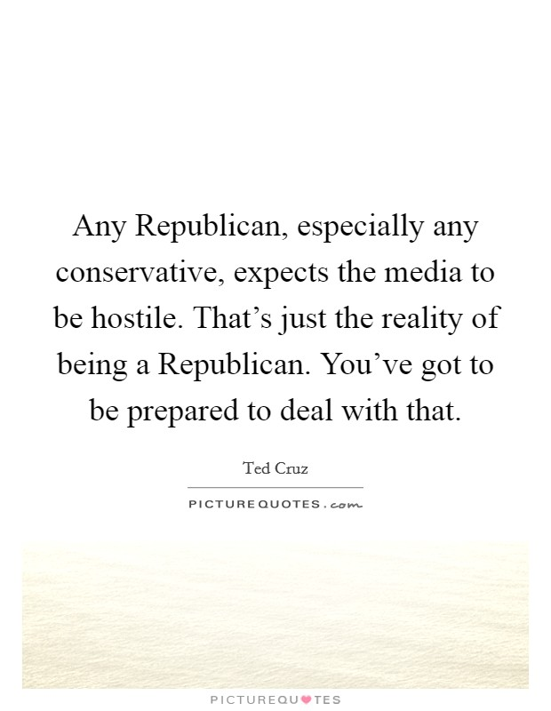 Any Republican, especially any conservative, expects the media to be hostile. That's just the reality of being a Republican. You've got to be prepared to deal with that Picture Quote #1