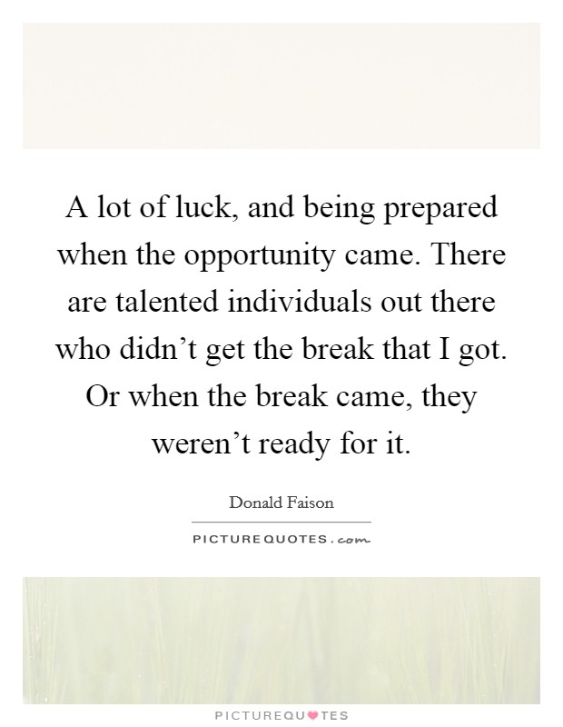 A lot of luck, and being prepared when the opportunity came. There are talented individuals out there who didn't get the break that I got. Or when the break came, they weren't ready for it Picture Quote #1