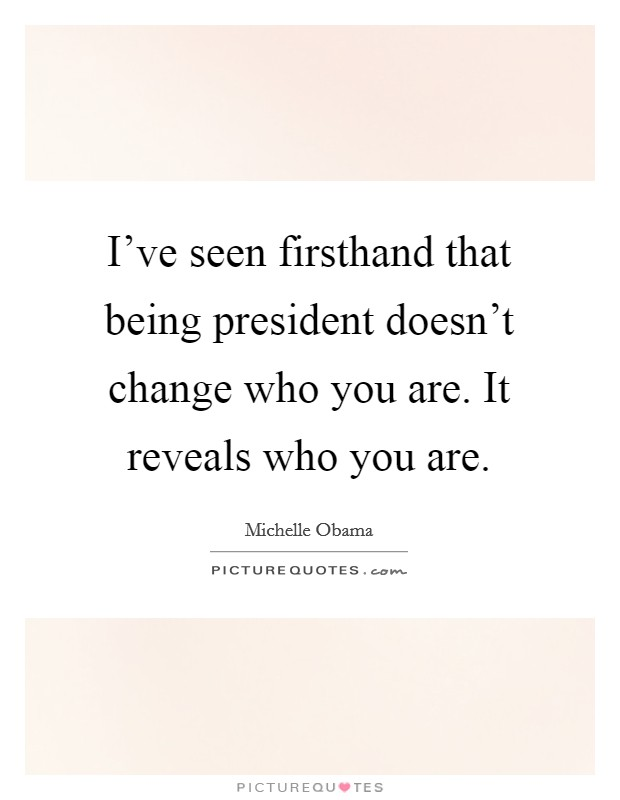 I've seen firsthand that being president doesn't change who you are. It reveals who you are Picture Quote #1
